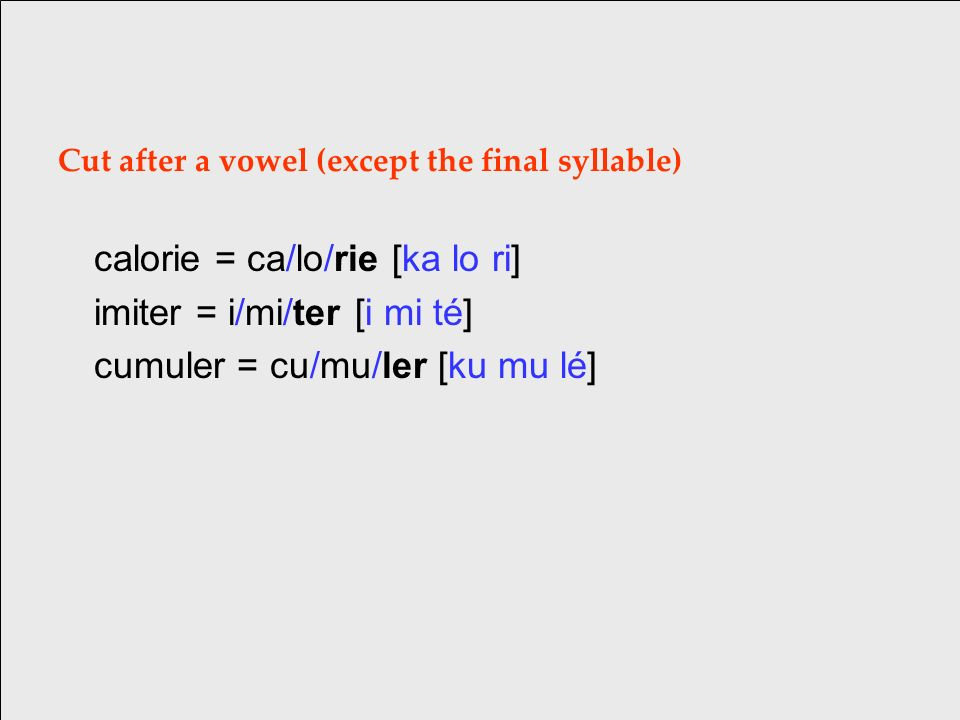Cut after a vowel (except the final syllable) calorie = ca/lo/rie [ka lo ri] imiter = i/mi/ter [i mi té] cumuler = cu/mu/ler [ku mu lé]
