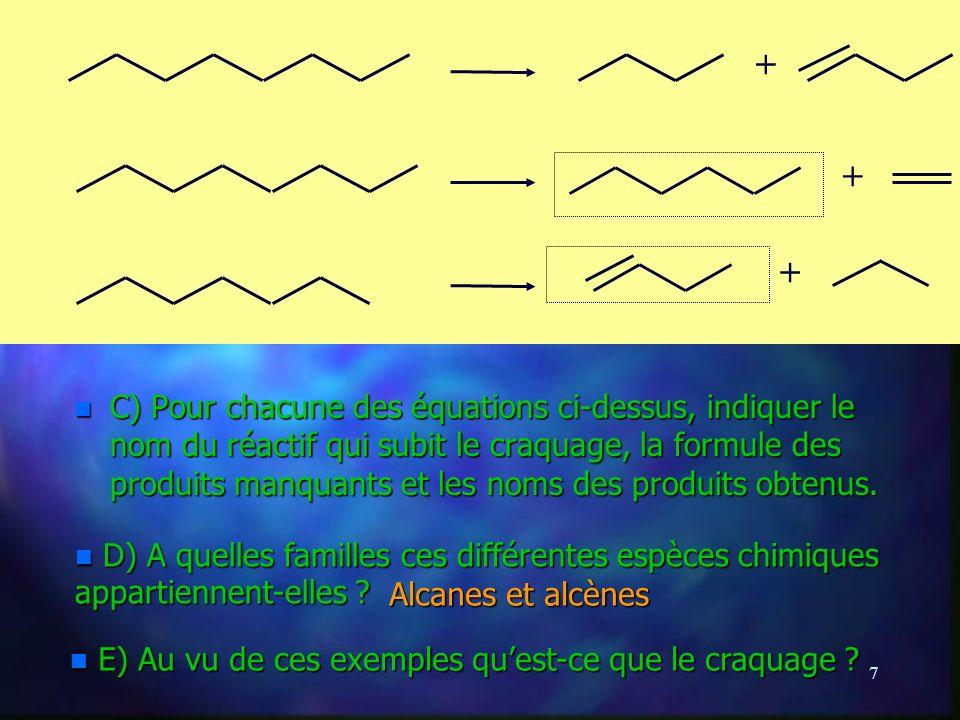 7 n C) Pour chacune des équations ci-dessus, indiquer le nom du réactif qui subit le craquage, la formule des produits manquants et les noms des produits obtenus.