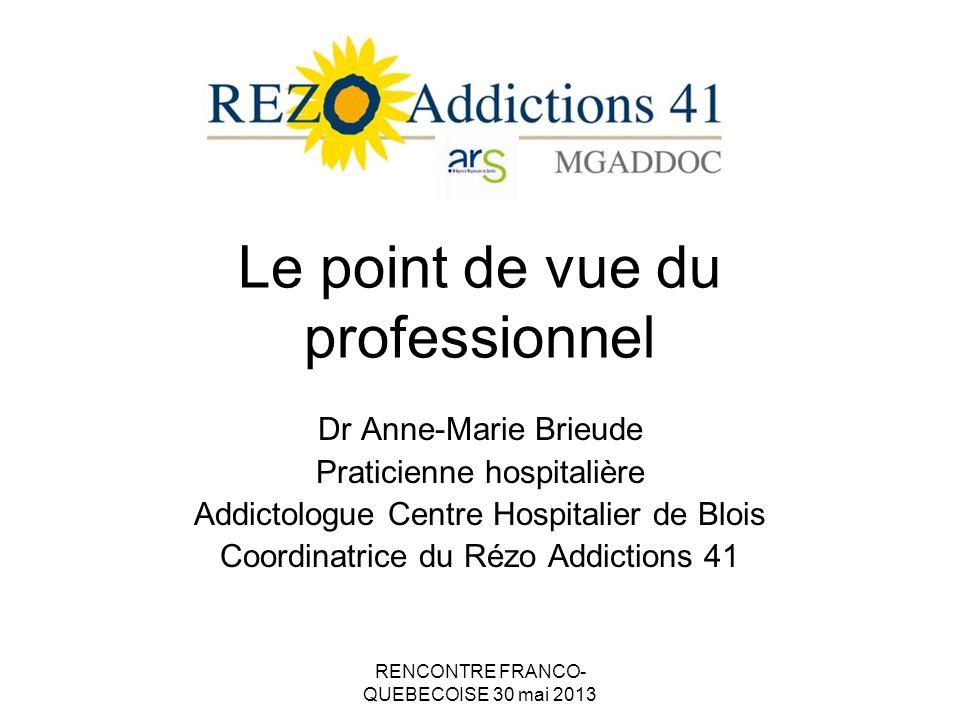 RENCONTRE FRANCO- QUEBECOISE 30 mai 2013 Le point de vue du professionnel Dr Anne-Marie Brieude Praticienne hospitalière Addictologue Centre Hospitalier de Blois Coordinatrice du Rézo Addictions 41