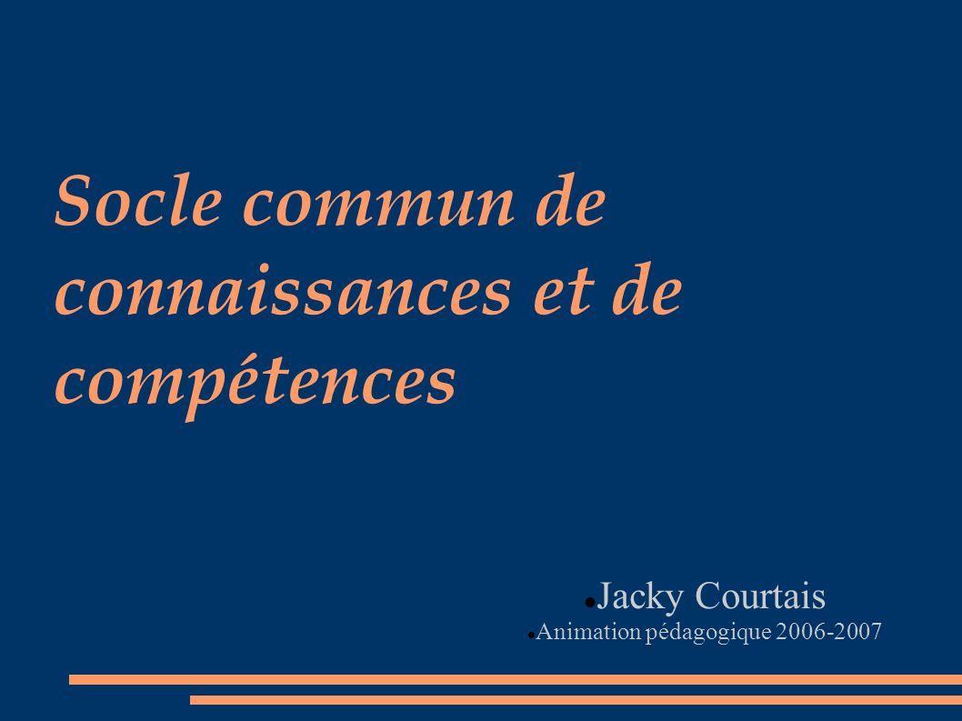 Socle commun de connaissances et de compétences Jacky Courtais Animation pédagogique 2006-2007