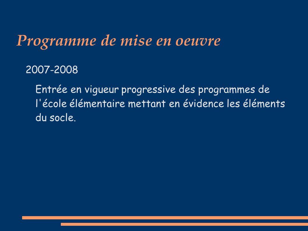 Programme de mise en oeuvre 2007-2008 Entrée en vigueur progressive des programmes de l école élémentaire mettant en évidence les éléments du socle.
