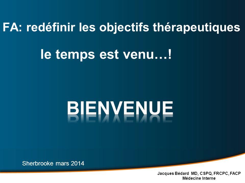 FA: redéfinir les objectifs thérapeutiques le temps est venu…! Jacques Bédard MD, CSPQ, FRCPC, FACP Médecine Interne Sherbrooke mars 2014