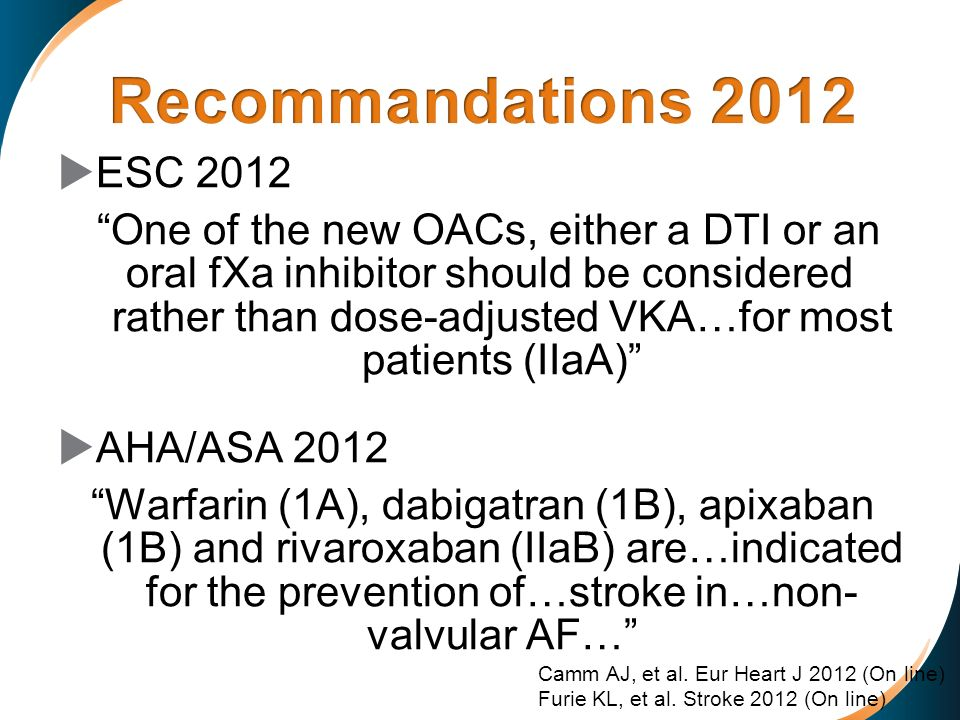 ESC 2012 One of the new OACs, either a DTI or an oral fXa inhibitor should be considered rather than dose-adjusted VKA…for most patients (IIaA) AHA/AS