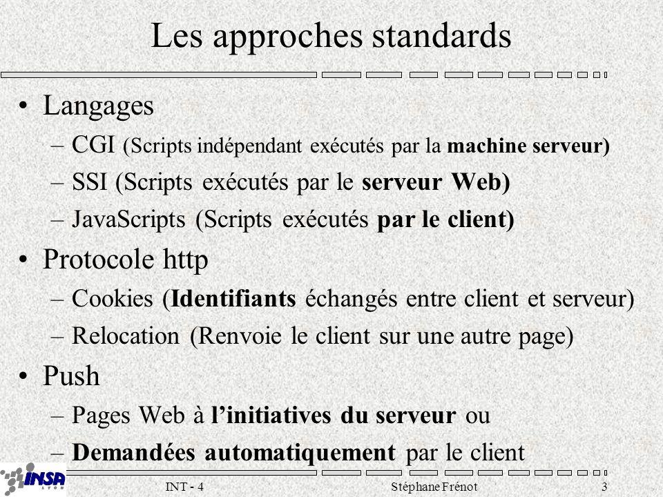 Stéphane Frénot3INT - 4 Les approches standards Langages –CGI (Scripts indépendant exécutés par la machine serveur) –SSI (Scripts exécutés par le serveur Web) –JavaScripts (Scripts exécutés par le client) Protocole http –Cookies (Identifiants échangés entre client et serveur) –Relocation (Renvoie le client sur une autre page) Push –Pages Web à linitiatives du serveur ou –Demandées automatiquement par le client