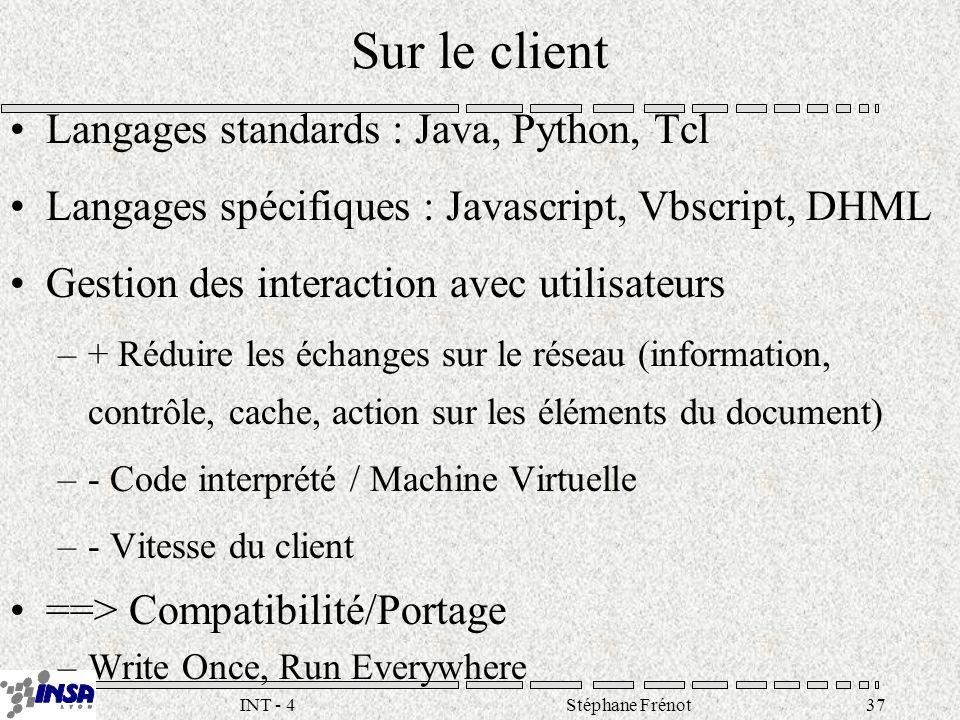 Stéphane Frénot37INT - 4 Sur le client Langages standards : Java, Python, Tcl Langages spécifiques : Javascript, Vbscript, DHML Gestion des interaction avec utilisateurs –+ Réduire les échanges sur le réseau (information, contrôle, cache, action sur les éléments du document) –- Code interprété / Machine Virtuelle –- Vitesse du client ==> Compatibilité/Portage –Write Once, Run Everywhere