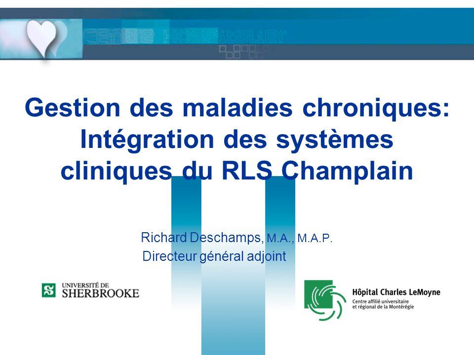 Gestion des maladies chroniques: Intégration des systèmes cliniques du RLS Champlain Richard Deschamps, M.A., M.A.P. Directeur général adjoint