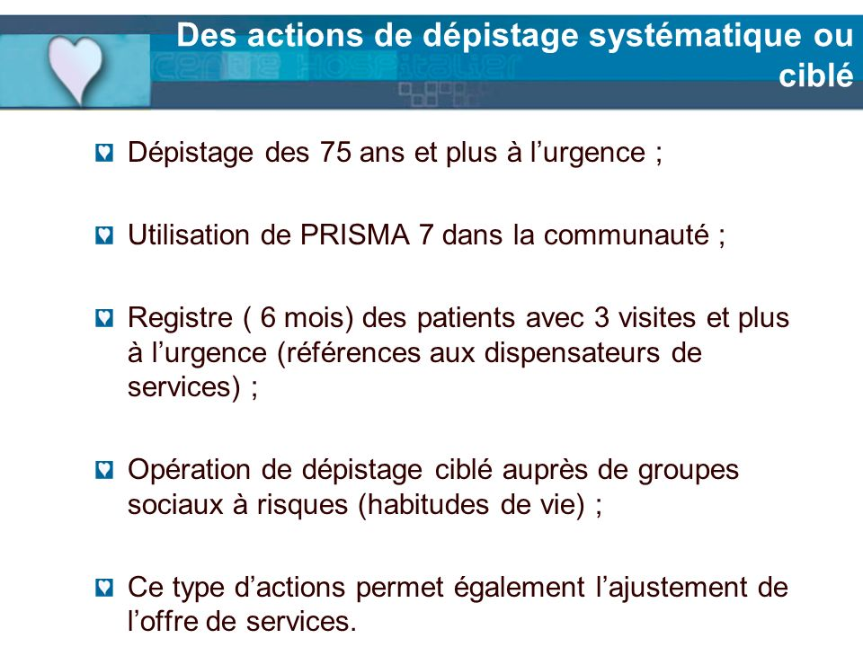 Des actions de dépistage systématique ou ciblé Dépistage des 75 ans et plus à lurgence ; Utilisation de PRISMA 7 dans la communauté ; Registre ( 6 moi