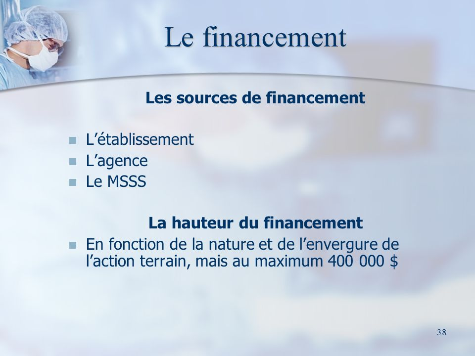 38 Le financement Les sources de financement Létablissement Lagence Le MSSS La hauteur du financement En fonction de la nature et de lenvergure de laction terrain, mais au maximum 400 000 $