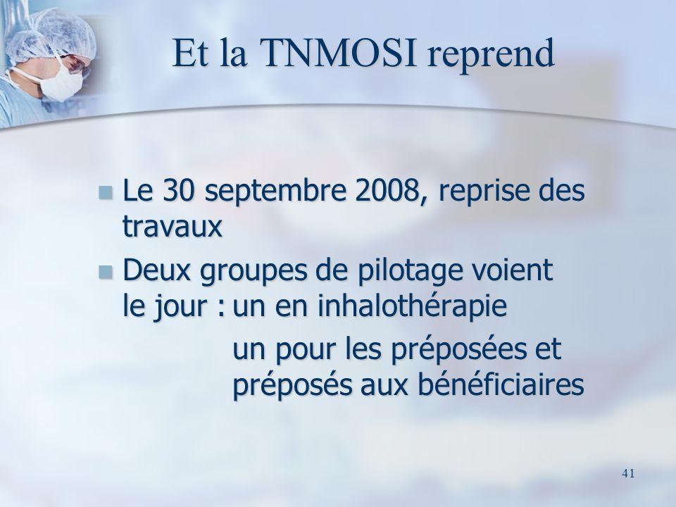 41 Et la TNMOSI reprend Le 30 septembre 2008, reprise des travaux Le 30 septembre 2008, reprise des travaux Deux groupes de pilotage voient le jour :un en inhalothérapie Deux groupes de pilotage voient le jour :un en inhalothérapie un pour les préposées et préposés aux bénéficiaires