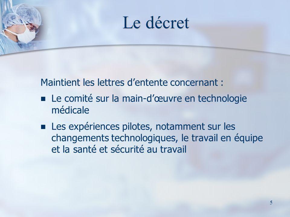 5 Le décret Maintient les lettres dentente concernant : Le comité sur la main-dœuvre en technologie médicale Les expériences pilotes, notamment sur les changements technologiques, le travail en équipe et la santé et sécurité au travail
