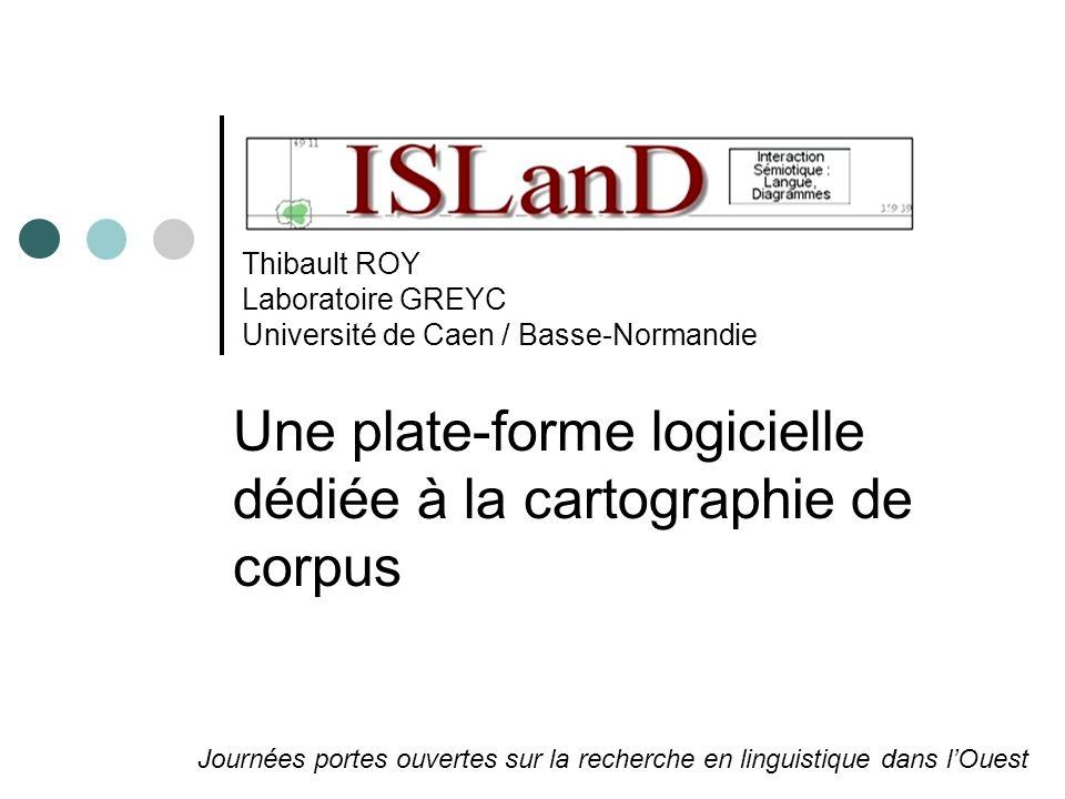 Thibault ROY Laboratoire GREYC Université de Caen / Basse-Normandie Une plate-forme logicielle dédiée à la cartographie de corpus Journées portes ouvertes sur la recherche en linguistique dans lOuest