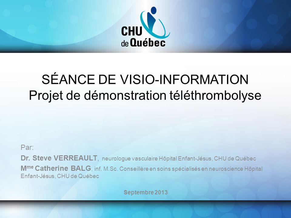 SÉANCE DE VISIO-INFORMATION Projet de démonstration téléthrombolyse Par: Dr. Steve VERREAULT, neurologue vasculaire Hôpital Enfant-Jésus, CHU de Québe