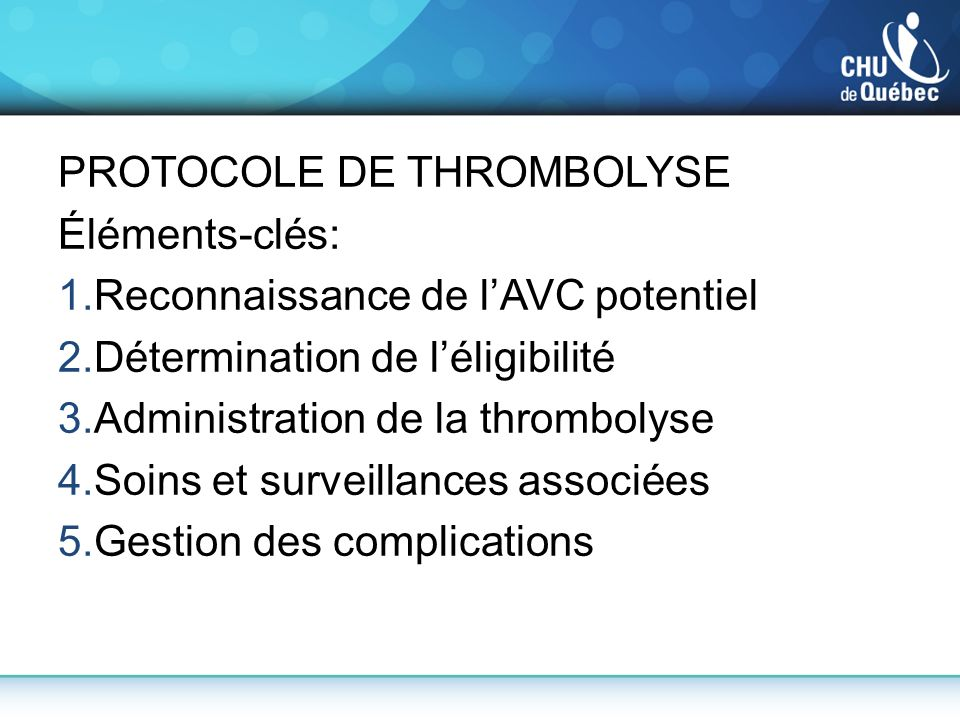 PROTOCOLE DE THROMBOLYSE Éléments-clés: 1.Reconnaissance de lAVC potentiel 2.Détermination de léligibilité 3.Administration de la thrombolyse 4.Soins