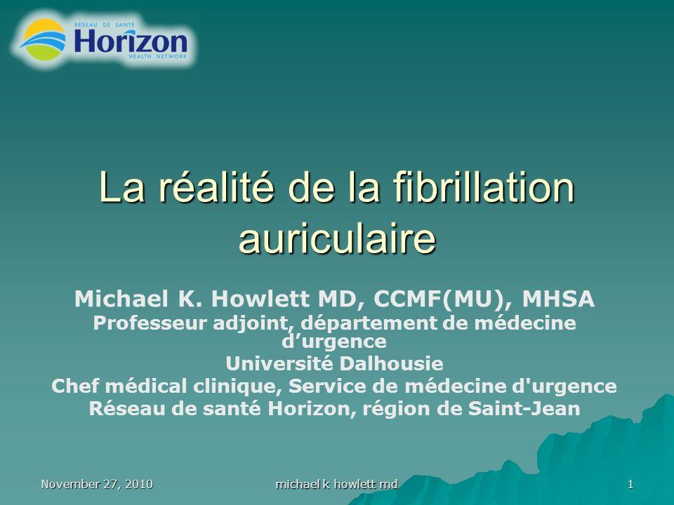 November 27, 2010 michael k howlett md 1 La réalité de la fibrillation auriculaire Michael K.