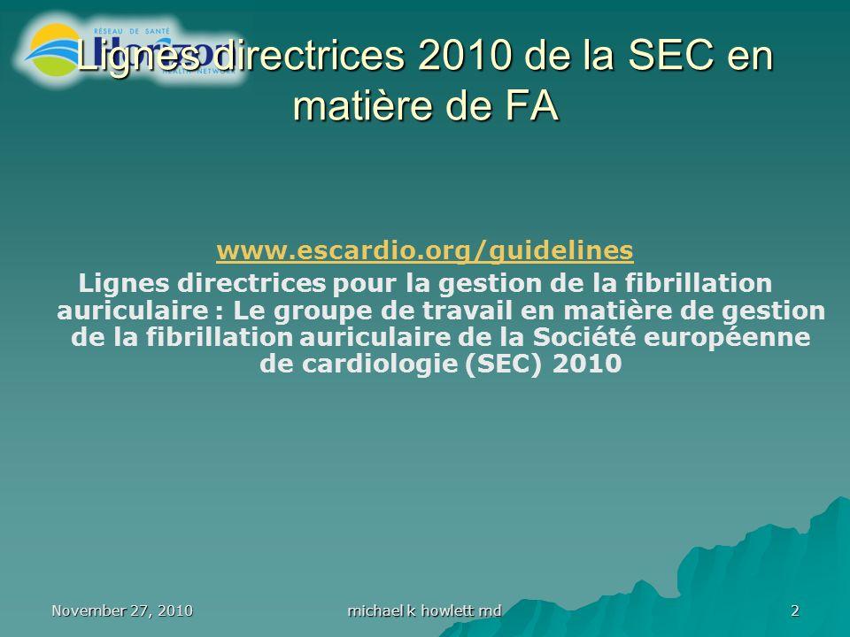 November 27, 2010 michael k howlett md 2 Lignes directrices 2010 de la SEC en matière de FA www.escardio.org/guidelines Lignes directrices pour la gestion de la fibrillation auriculaire : Le groupe de travail en matière de gestion de la fibrillation auriculaire de la Société européenne de cardiologie (SEC) 2010