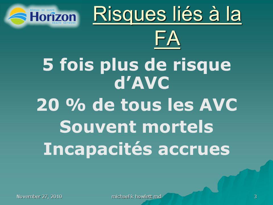November 27, 2010 michael k howlett md 3 Risques liés à la FA 5 fois plus de risque dAVC 20 % de tous les AVC Souvent mortels Incapacités accrues