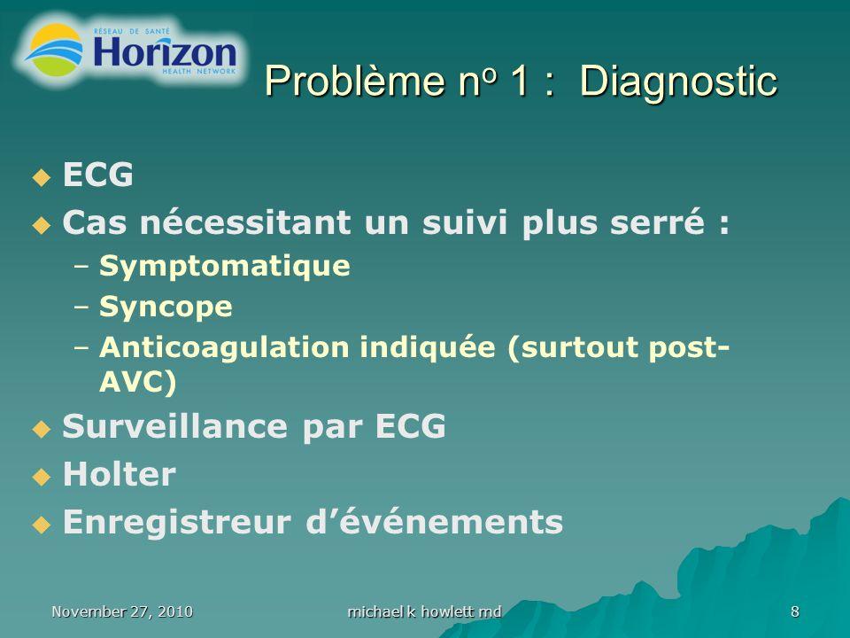 November 27, 2010 michael k howlett md 8 Problème n o 1 : Diagnostic ECG Cas nécessitant un suivi plus serré : –Symptomatique –Syncope –Anticoagulation indiquée (surtout post- AVC) Surveillance par ECG Holter Enregistreur dévénements