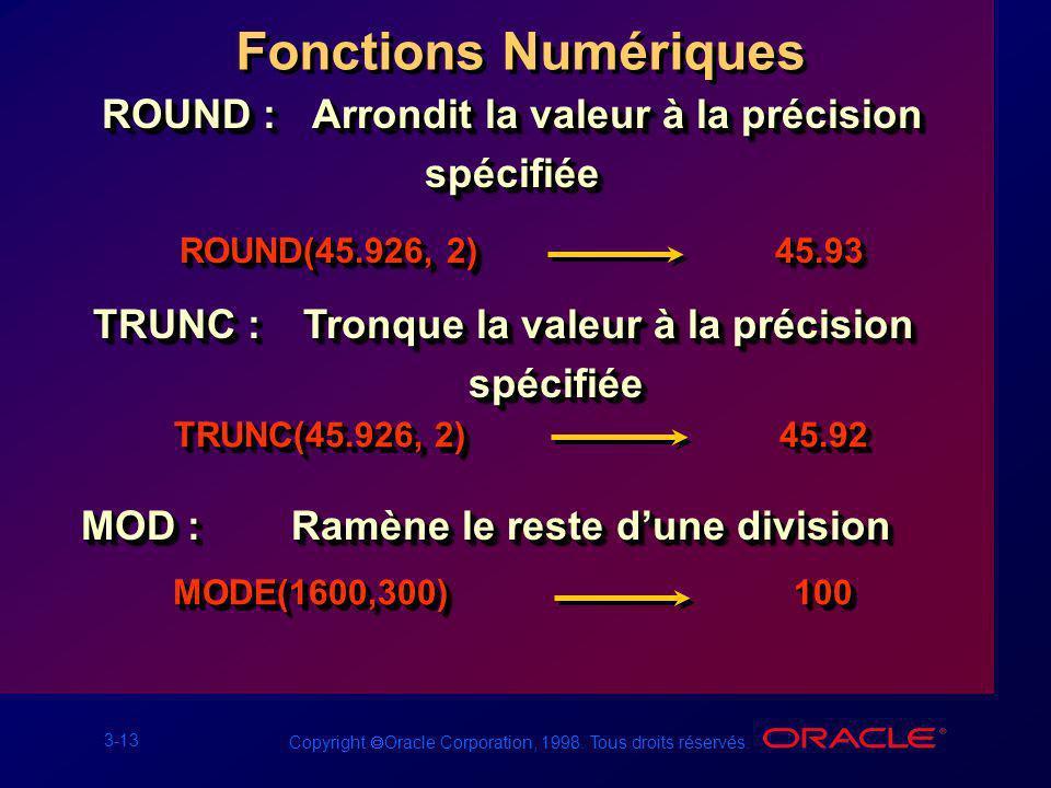 3-13 Copyright Oracle Corporation, 1998. Tous droits réservés. Fonctions Numériques ROUND :Arrondit la valeur à la précision spécifiée TRUNC :Tronque