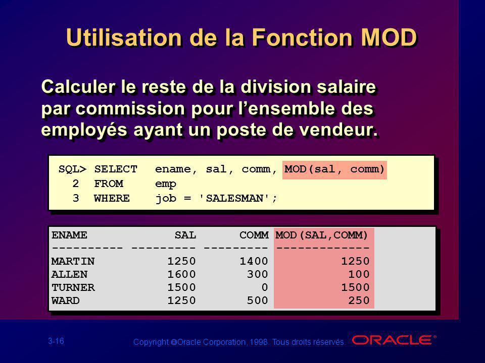 3-16 Copyright Oracle Corporation, 1998. Tous droits réservés. Utilisation de la Fonction MOD Calculer le reste de la division salaire par commission