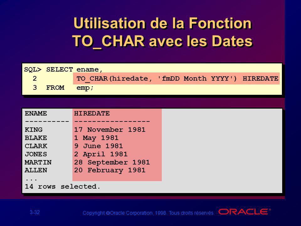 3-32 Copyright Oracle Corporation, 1998. Tous droits réservés. Utilisation de la Fonction TO_CHAR avec les Dates SQL> SELECTename, 2 TO_CHAR(hiredate,