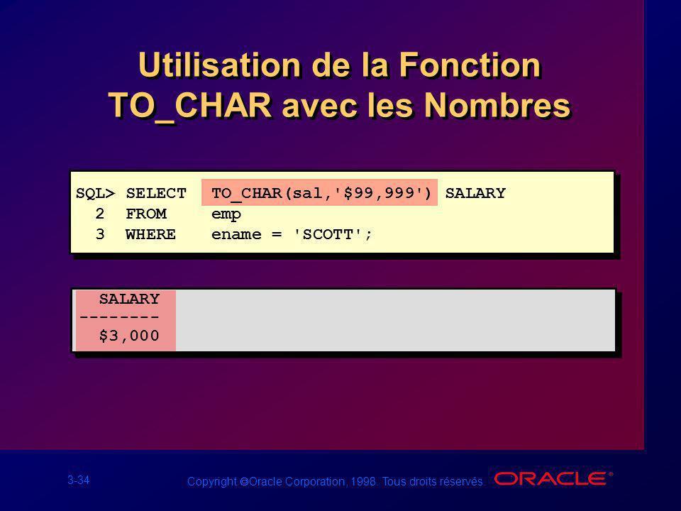 3-34 Copyright Oracle Corporation, 1998. Tous droits réservés. Utilisation de la Fonction TO_CHAR avec les Nombres SQL> SELECTTO_CHAR(sal,'$99,999') S