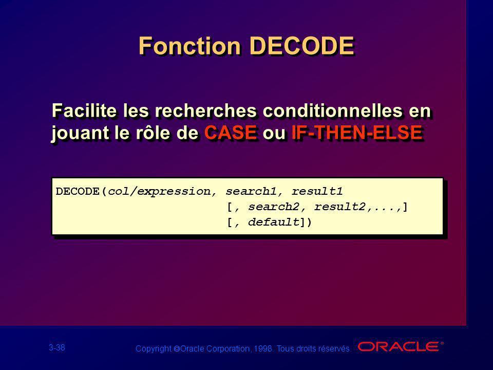 3-38 Copyright Oracle Corporation, 1998. Tous droits réservés. Fonction DECODE Facilite les recherches conditionnelles en jouant le rôle de CASE ou IF