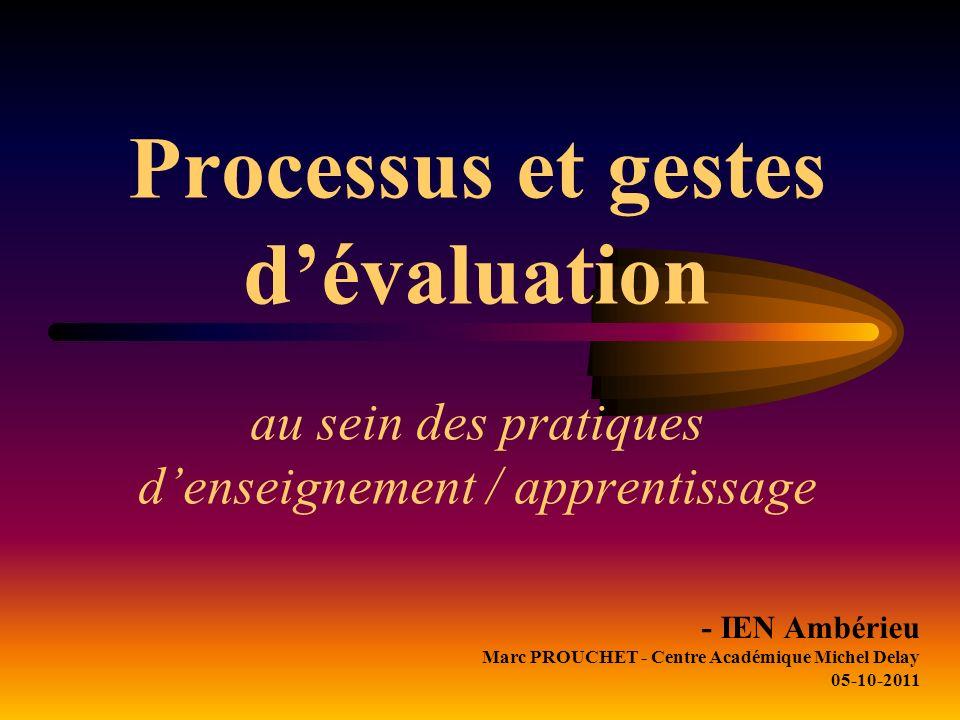 Processus et gestes dévaluation au sein des pratiques denseignement / apprentissage - IEN Ambérieu Marc PROUCHET - Centre Académique Michel Delay 05-10-2011