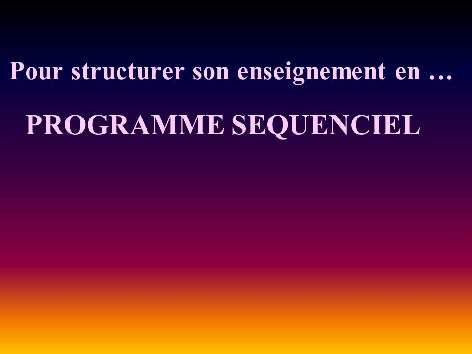 Pour structurer son enseignement en … PROGRAMME SEQUENCIEL