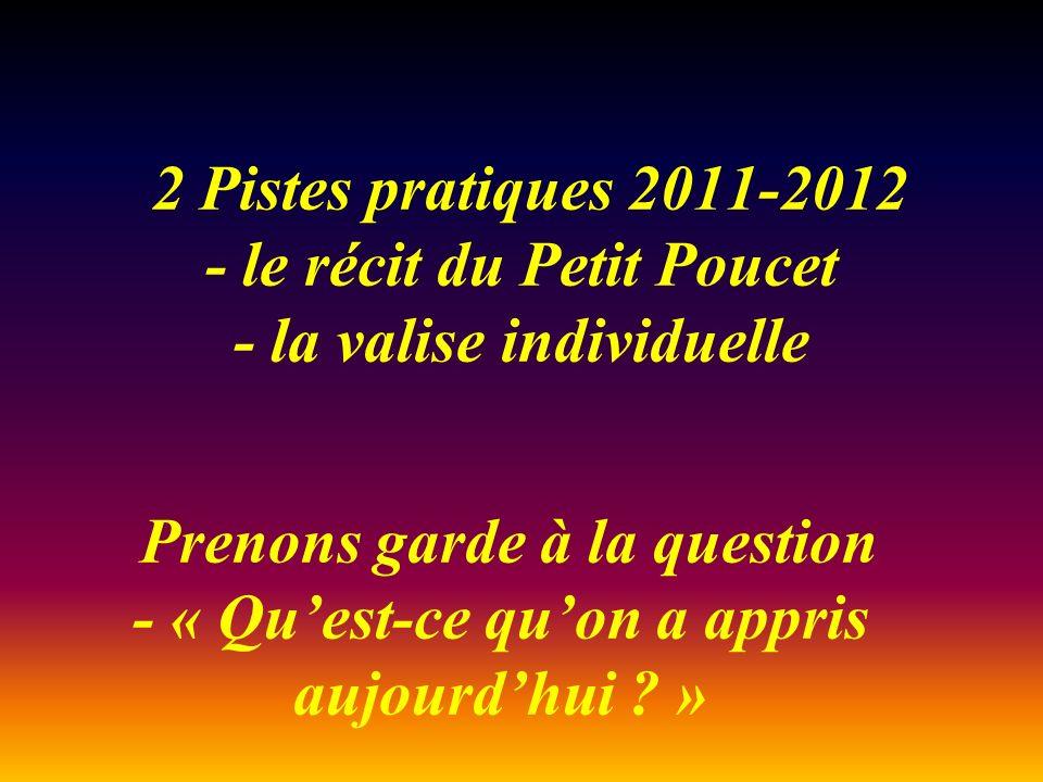 2 Pistes pratiques 2011-2012 - le récit du Petit Poucet - la valise individuelle Prenons garde à la question - « Quest-ce quon a appris aujourdhui .