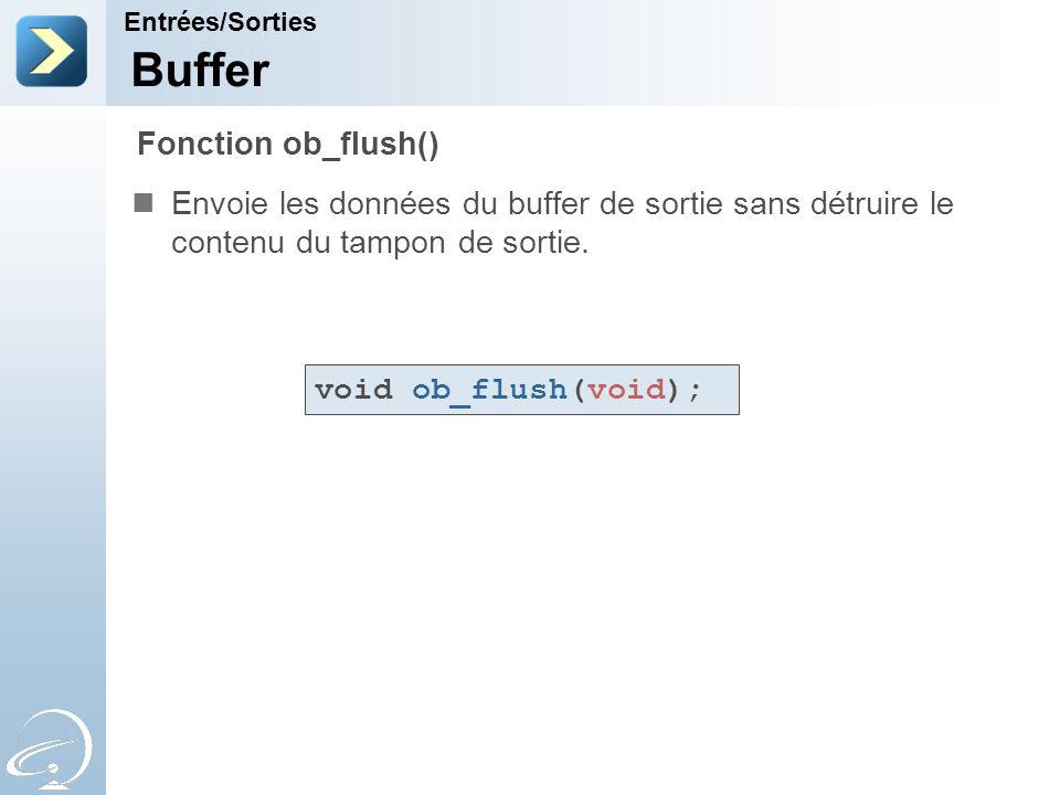 Buffer Envoie les données du buffer de sortie sans détruire le contenu du tampon de sortie. Entrées/Sorties Fonction ob_flush() void ob_flush(void);