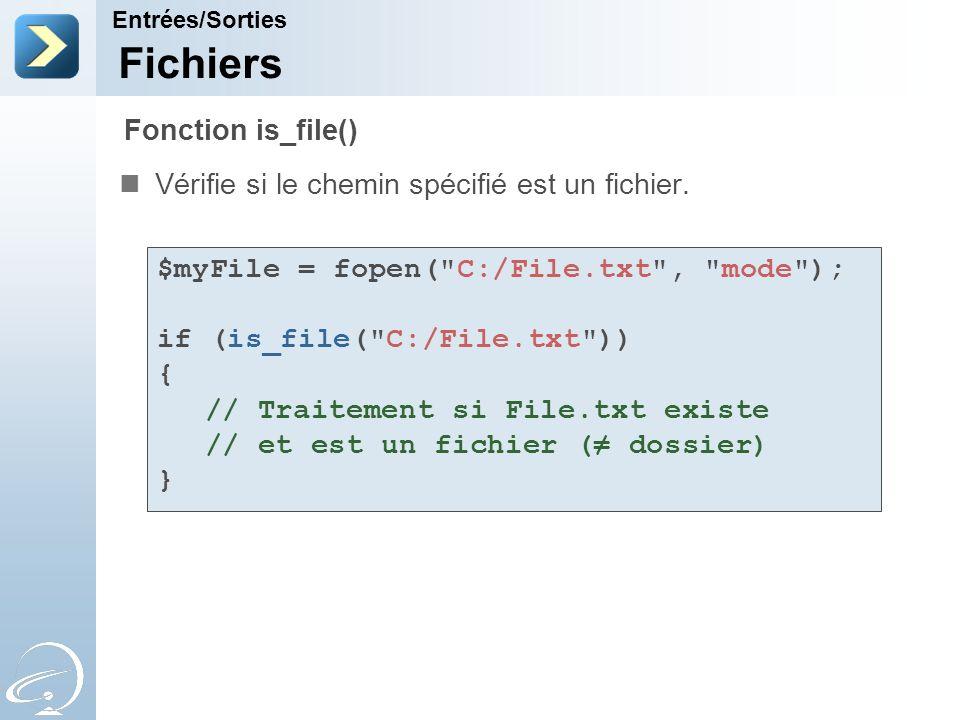 Fichiers Vérifie si le chemin spécifié est un fichier. Entrées/Sorties Fonction is_file() $myFile = fopen(