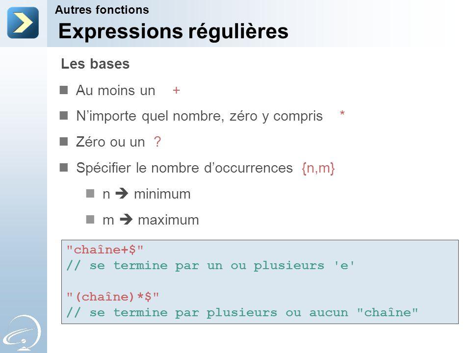 Expressions régulières Au moins un + Nimporte quel nombre, zéro y compris * Zéro ou un ? Spécifier le nombre doccurrences {n,m} n minimum m maximum Au