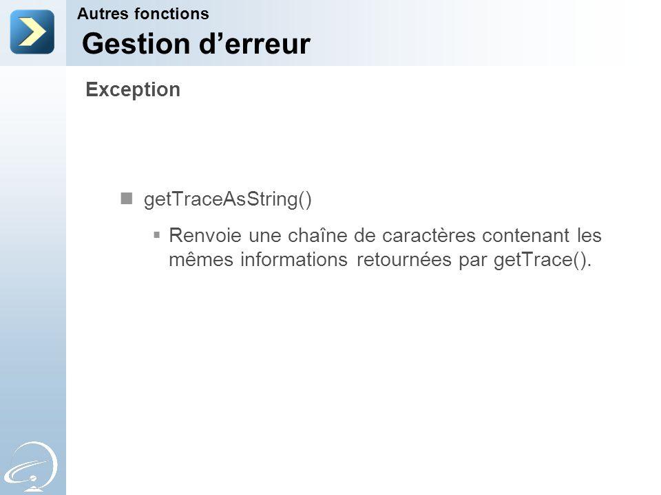 getTraceAsString() Renvoie une chaîne de caractères contenant les mêmes informations retournées par getTrace(). Autres fonctions Exception Gestion der