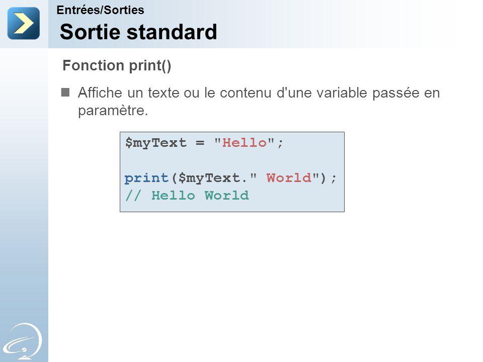 Sortie standard Affiche un texte ou le contenu d'une variable passée en paramètre. Entrées/Sorties Fonction print() $myText =