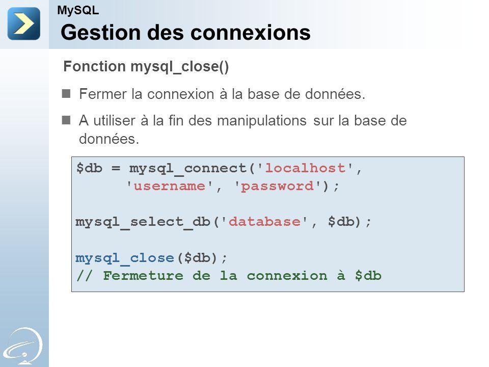 Gestion des connexions Fermer la connexion à la base de données. A utiliser à la fin des manipulations sur la base de données. MySQL Fonction mysql_cl