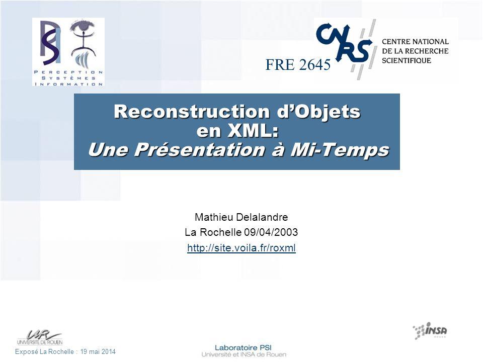 FRE 2645 Exposé La Rochelle : 19 mai 2014 Reconstruction dObjets en XML: Une Présentation à Mi-Temps Mathieu Delalandre La Rochelle 09/04/2003 http://site.voila.fr/roxml
