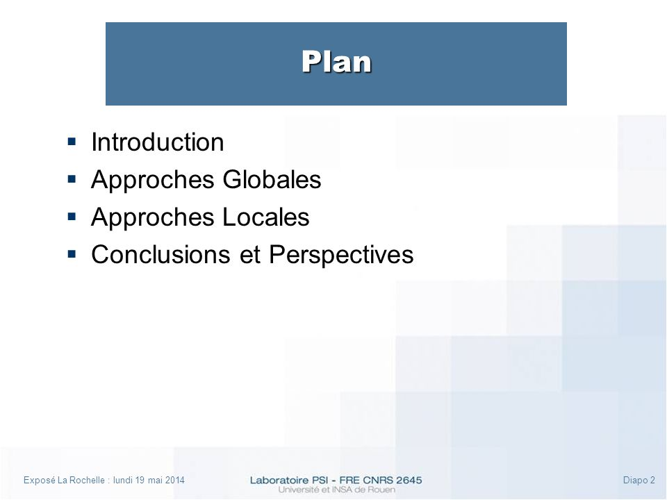 Exposé La Rochelle : lundi 19 mai 2014Diapo 2 Plan Introduction Approches Globales Approches Locales Conclusions et Perspectives