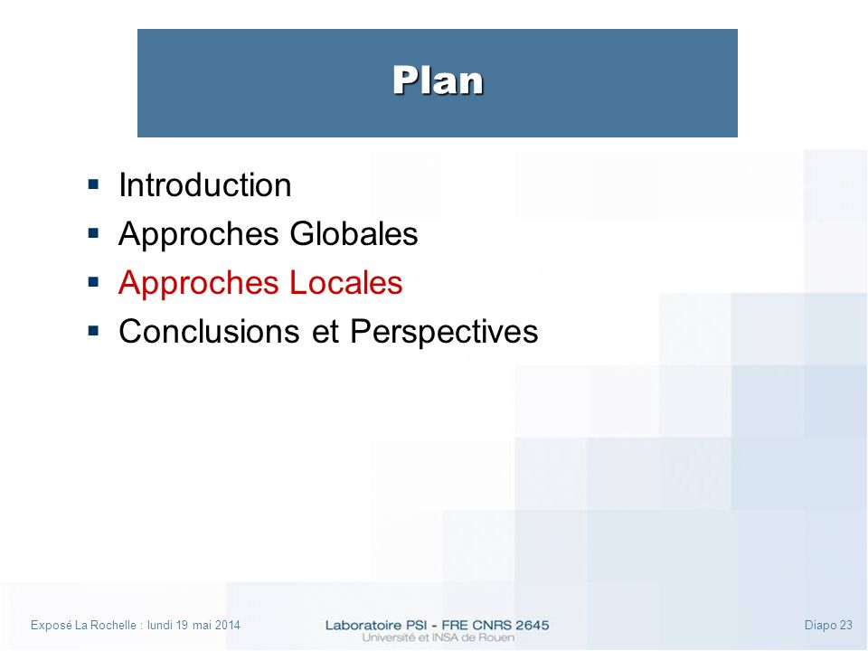 Exposé La Rochelle : lundi 19 mai 2014Diapo 23 Plan Introduction Approches Globales Approches Locales Conclusions et Perspectives