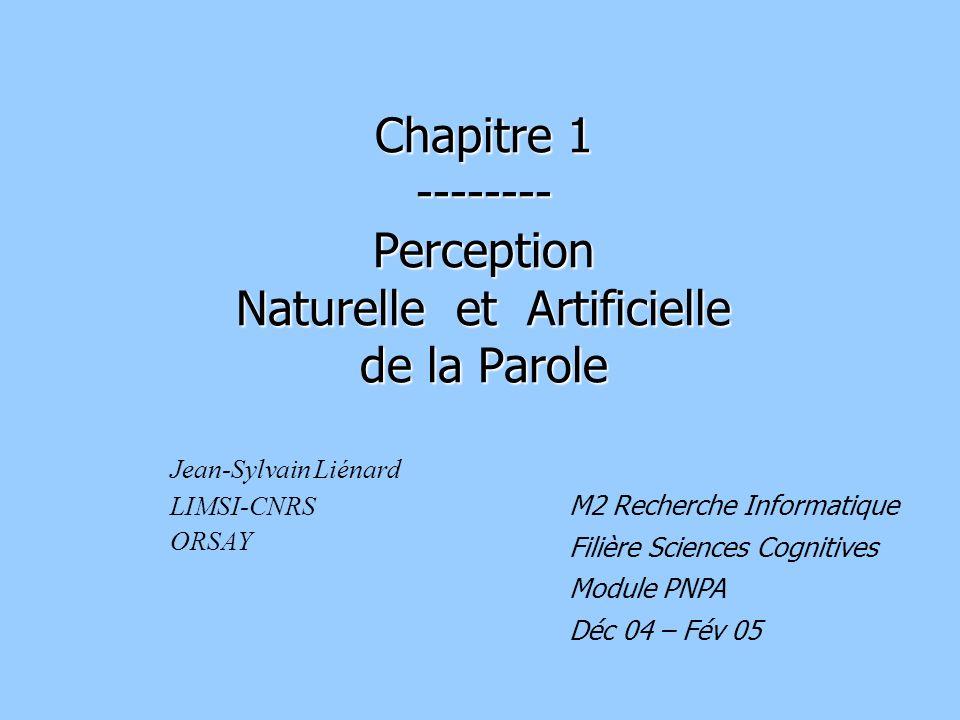 Chapitre 1 -------- Perception Naturelle et Artificielle de la Parole Jean-Sylvain Liénard LIMSI-CNRS ORSAY M2 Recherche Informatique Filière Sciences Cognitives Module PNPA Déc 04 – Fév 05