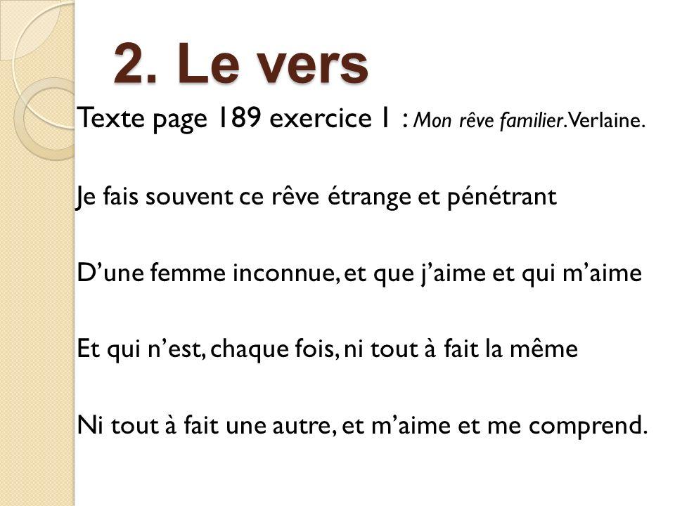 2. Le vers 2. Le vers Texte page 189 exercice 1 : Mon rêve familier. Verlaine. Je fais souvent ce rêve étrange et pénétrant Dune femme inconnue, et qu