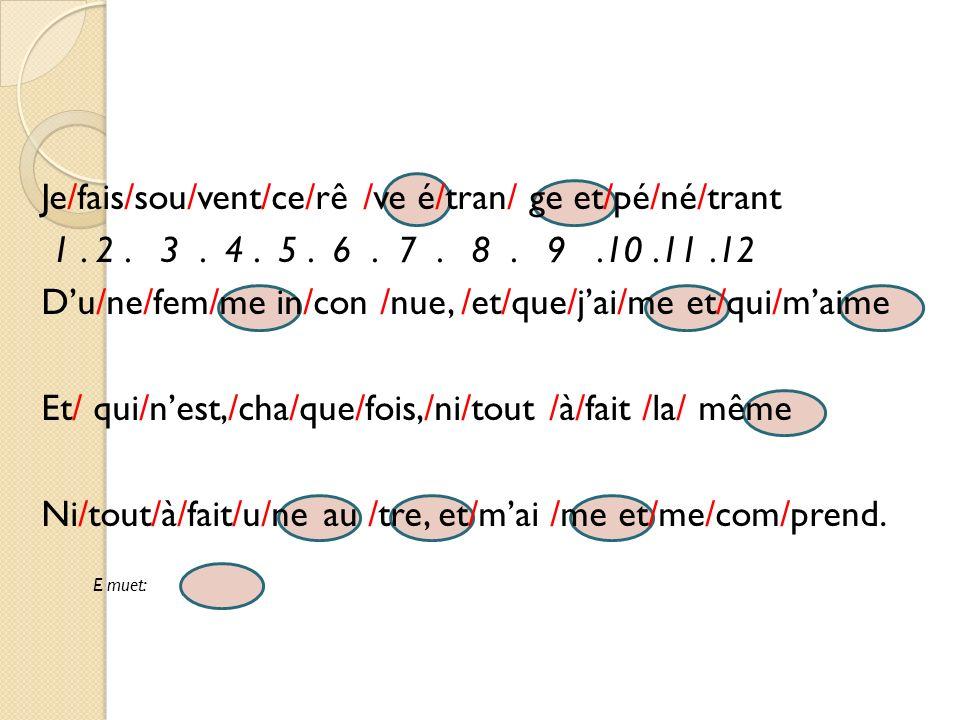 Je/fais/sou/vent/ce/rê /ve é/tran/ ge et/pé/né/trant 1. 2. 3. 4. 5. 6. 7. 8. 9.10.11.12 Du/ne/fem/me in/con /nue, /et/que/jai/me et/qui/maime Et/ qui/