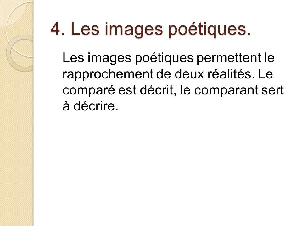 4. Les images poétiques. Les images poétiques permettent le rapprochement de deux réalités. Le comparé est décrit, le comparant sert à décrire.