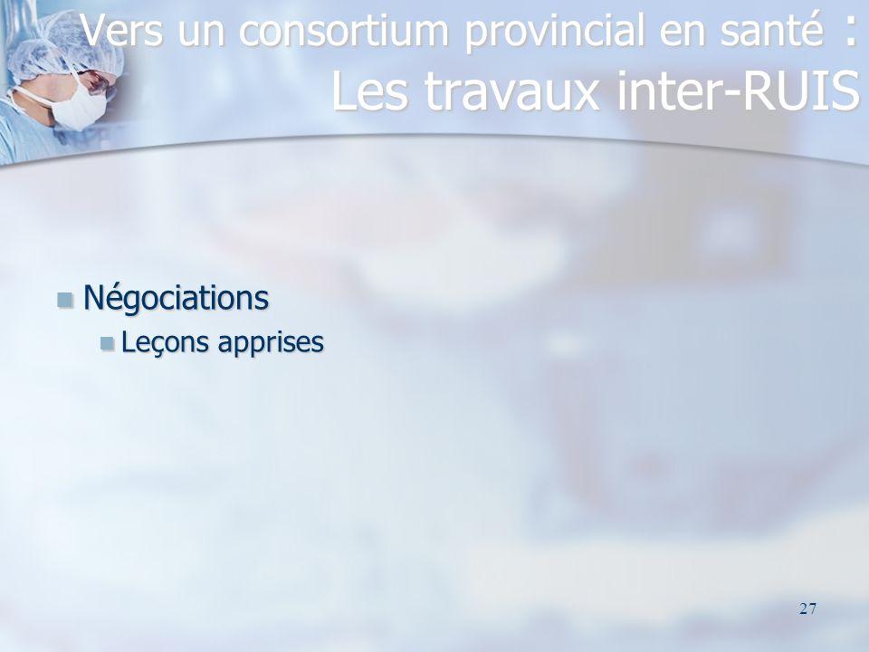 27 Négociations Négociations Leçons apprises Leçons apprises Vers un consortium provincial en santé : Les travaux inter-RUIS
