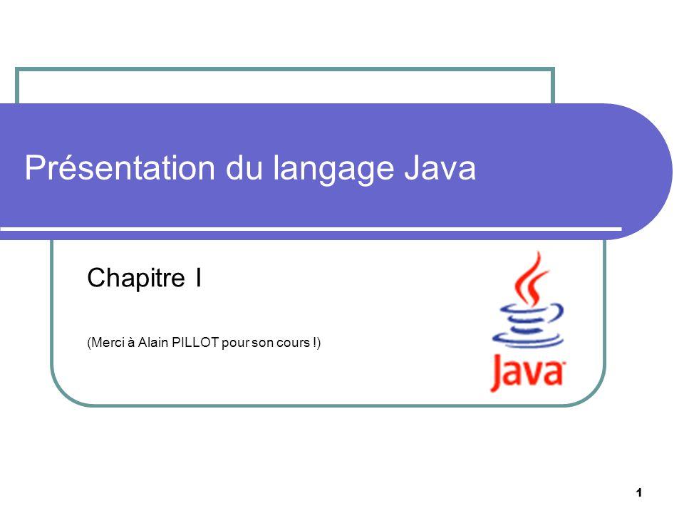 1 Chapitre I (Merci à Alain PILLOT pour son cours !) Présentation du langage Java