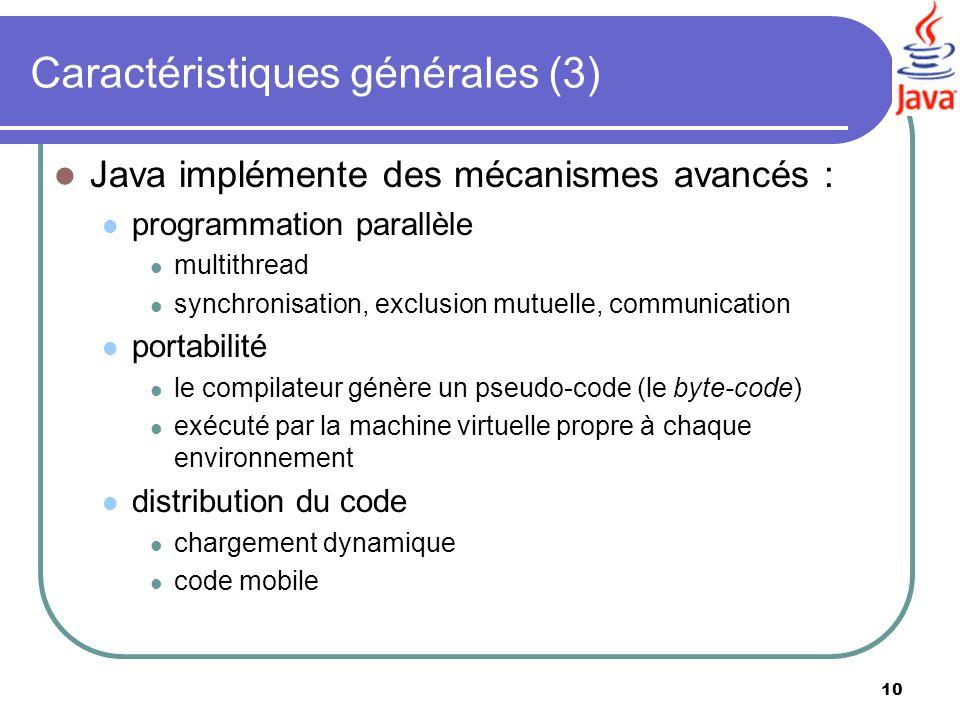 10 Caractéristiques générales (3) Java implémente des mécanismes avancés : programmation parallèle multithread synchronisation, exclusion mutuelle, co