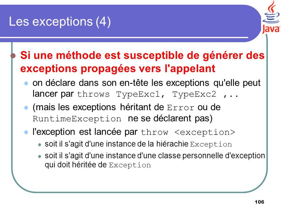 106 Les exceptions (4) Si une méthode est susceptible de générer des exceptions propagées vers l'appelant on déclare dans son en-tête les exceptions q