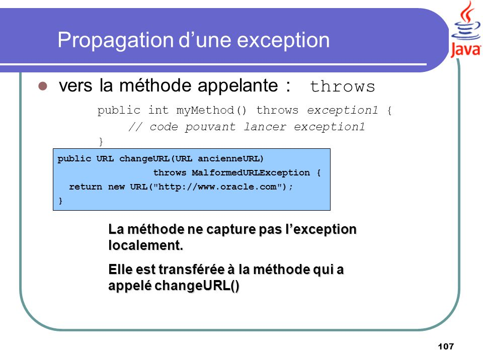 107 Propagation dune exception vers la méthode appelante : throws public int myMethod() throws exception1 { // code pouvant lancer exception1 } public