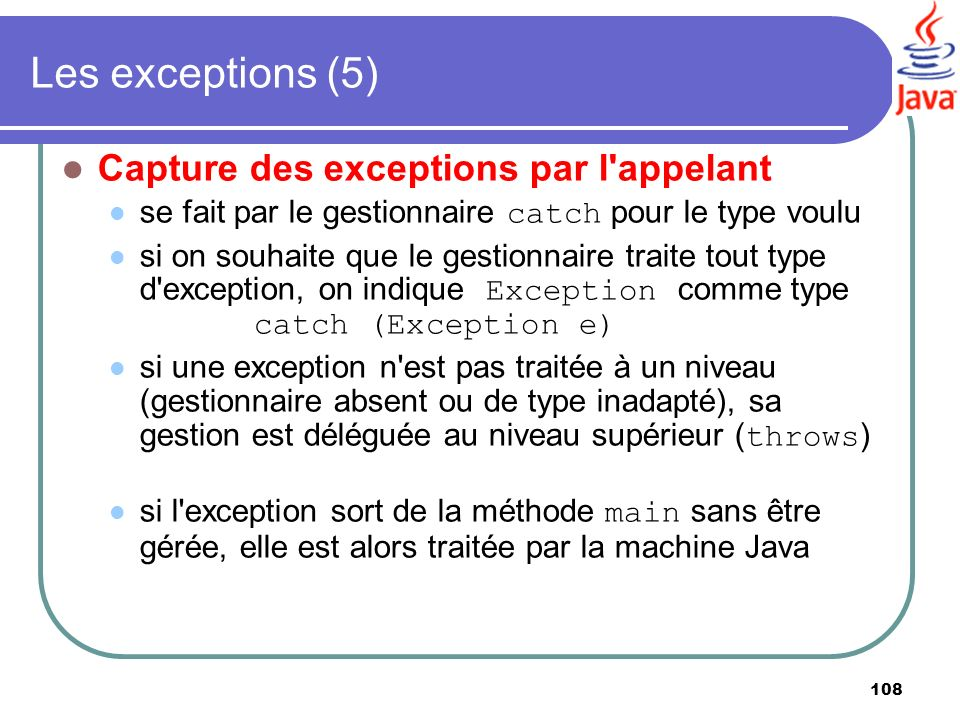 108 Les exceptions (5) Capture des exceptions par l'appelant se fait par le gestionnaire catch pour le type voulu si on souhaite que le gestionnaire t