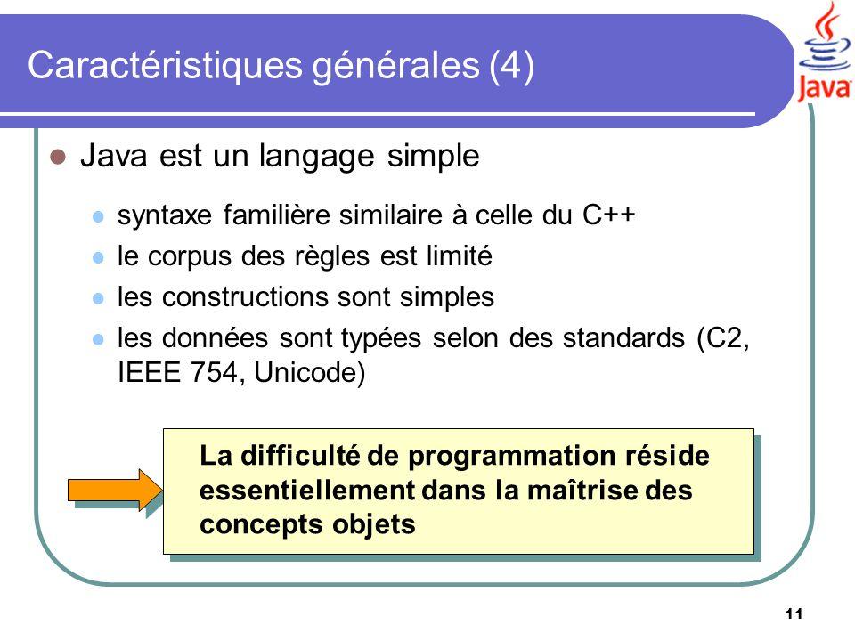 11 Caractéristiques générales (4) Java est un langage simple syntaxe familière similaire à celle du C++ le corpus des règles est limité les constructi