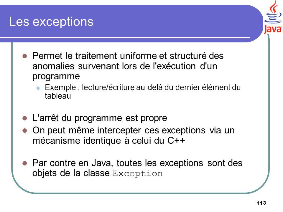 113 Les exceptions Permet le traitement uniforme et structuré des anomalies survenant lors de l'exécution d'un programme Exemple : lecture/écriture au